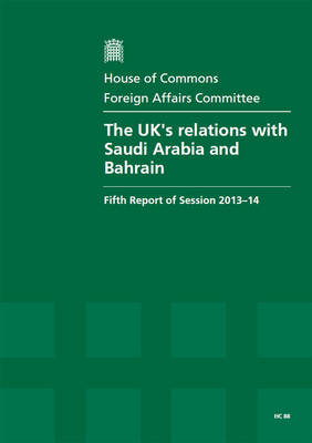The UK's relations with Saudi Arabia and Bahrain: fifth report of session 2013-14, Vol. 1: Report, together with formal minutes, oral and written evidence - House of Commons Papers 2013-14 88 (Paperback)