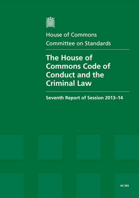 The House of Commons Code of Conduct and the criminal law: seventh report of session 2013-14, report, together with appendix and formal minutes - House of Commons Papers 2013-14 903 (Paperback)