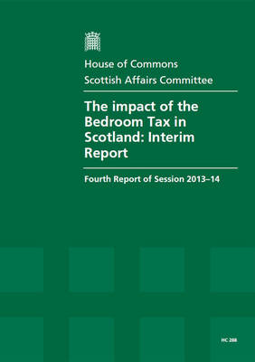 The Impact of the Bedroom Tax in Scotland: Interim Report, Fourth Report of Session 2013-14, Report, Together with Formal Minutes, Oral and Written Evidence - House of Commons Papers (Paperback)