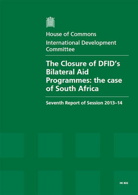 The closure of DFID's bilateral aid programmes: the case of South Africa, seventh report of session 2013-14, Vol. 1: Report, together with formal minutes and written evidence - House of Commons Papers 2013-14 822 (Paperback)