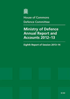 Ministry of Defence annual report and accounts 2012-13: eighth report of session 2013-14, report, together with formal minutes, oral and written evidence - House of Commons Papers 2013-14 653 (Paperback)