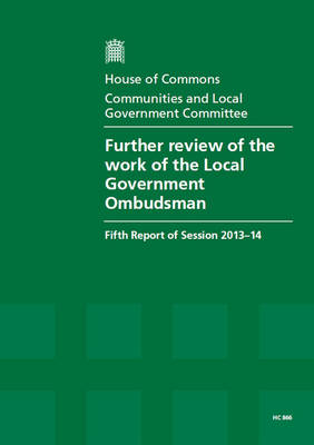 Further review of the work of the Local Government Ombudsman: fifth report of session 2013-14, report, together with formal minutes relating to the report - House of Commons Papers 2013-14 866 (Paperback)