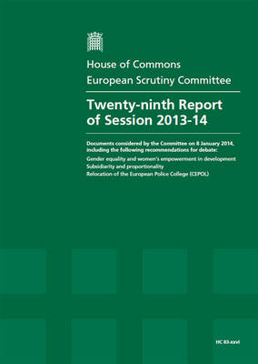Twenty-ninth report of session 2013-14: documents considered by the Committee on 8 January 2014, including the following recommendations for debate, Gender equality and women's empowerment in development; Subsidiarity and proportionality; Relocation of the European Police College (CEPOL), report, together with formal minutes - House of Commons Papers 2013-14 83-xxvi (Paperback)