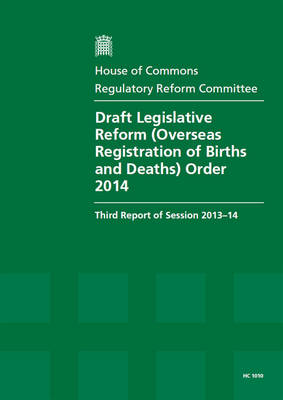 Draft Legislative Reform (Overseas Registration of Births and Deaths) Order 2014: third report of session 2013-14, report, together with formal minutes and written evidence - House of Commons Papers 2013-14 1010 (Paperback)