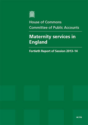 Maternity services in England: fortieth report of session 2013-14, report, together with formal minutes, oral and written evidence - House of Commons Papers 2013-14 776 (Paperback)