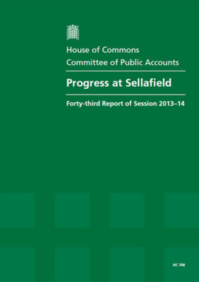 Progress at Sellafield: forty-third report of session 2013-14, report, together with formal minutes, oral and written evidence - House of Commons Papers 2013-14 708 (Paperback)
