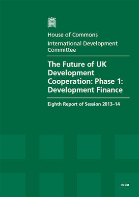 The future of UK development cooperation: phase 1: development finance, eighth report of session 2013-14, Vol. 1: Report, together with formal minutes, oral and written evidence - House of Commons Papers 2013-14 334 (Paperback)