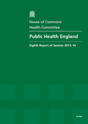 Public Health England: eighth report of session 2013-14, report, together with formal minutes relating to the report - House of Commons Papers 2013-14 840 (Paperback)