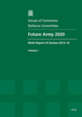 Future Army 2020: ninth report of session 2013-14, Vol. 1: Report, together with formal minutes, oral and written evidence - House of Commons Papers 2013-14 576 (Paperback)