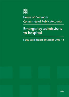 Emergency admissions to hospital: forty-sixth report of session 2013-14, report, together with formal minutes, oral and written evidence - House of Commons Papers 2013-14 885 (Paperback)