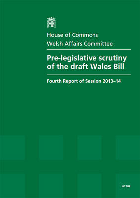 Pre-legislative scrutiny of the draft Wales Bill: fourth report of session 2013-14, report, together with formal minutes relating to the report - House of Commons Papers 2013-14 962 (Paperback)