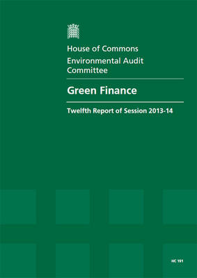 Green finance: twelfth report of session 2013-14, Vol. 1: Report, together with formal minutes, oral and written evidence - House of Commons Papers 2013-14 191 (Paperback)