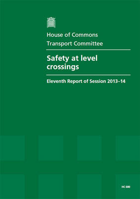 Safety at level crossings: eleventh report of session 2013-14, report, together with formal minutes relating to the report - House of Commons Papers 2013-14 680 (Paperback)