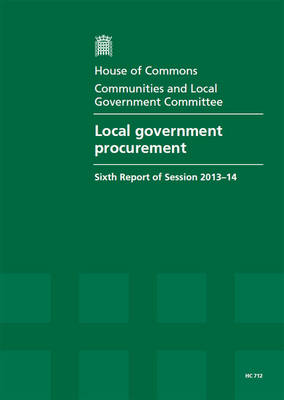 Local government procurement: sixth report of session 2013-14, report, together with formal minutes relating to the report - House of Commons Papers 2013-14 712 (Paperback)