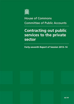 Contracting out public services to the private sector: forty-seventh report of session 2013-14, report, together with formal minutes, oral and written evidence - House of Commons Papers 2013-14 777 (Paperback)