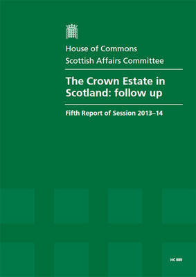 The Crown Estate in Scotland: follow-up, fifth report of session 2013-14, report, together with formal minutes relating to the report - House of Commons Papers 2013-14 889 (Paperback)