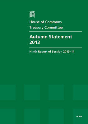 Autumn statement 2013: ninth report of session 2013-14, report, together with formal minutes relating to the report - House of Commons Papers 2013-14 826 (Paperback)