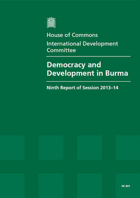 Democracy and development in Burma: ninth report of session 2013-14, report, together with formal minutes relating to the report - House of Commons Papers 2013-14 821 (Paperback)