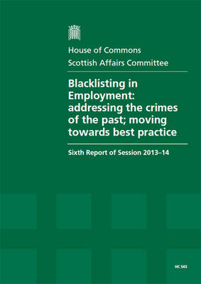 Blacklisting in employment: addressing the crimes of the past; moving towards best practice, sixth report of session 2013-14, report, together with formal minutes, oral and written evidence - House of Commons Papers 2013-14 543 (Paperback)