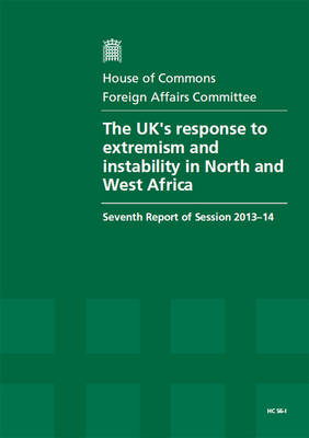 The UK's response to extremism and instability in North and West Africa: seventh report of session 2013-14, Vol. 1: Report, together with formal minutes - House of Commons Papers 2013-14 86-I (Paperback)
