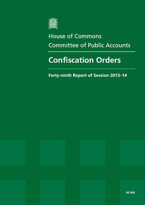 Confiscation orders: forty-ninth report of session 2013-14, report, together with formal minutes, oral and written evidence - House of Commons Papers 2013-14 942 (Paperback)