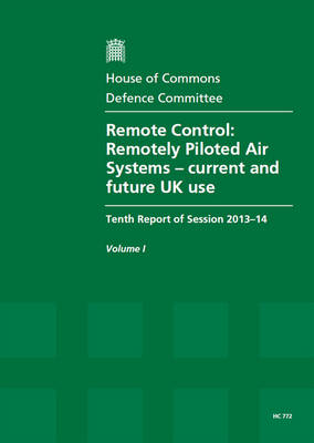 Remote control: remotely piloted air systems - current and future UK use, tenth report of session 2013-14, Vol. 1: Report, together with formal minutes - House of Commons Papers 2013-14 772 (Paperback)