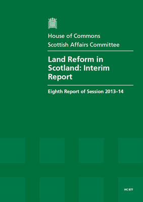 Land reform in Scotland: interim report, eighth report of session 2013-14, report, together with formal minutes - House of Commons Papers 2013-14 877 (Paperback)