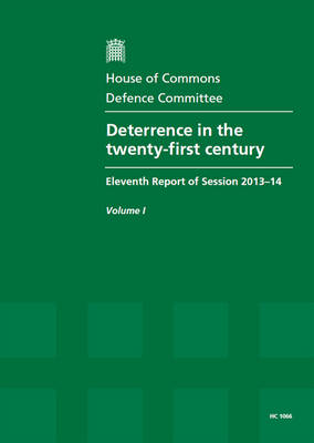 Deterrence in the twenty-first century: eleventh report of session 2013-14, Vol. 1: Report, together with formal minutes - House of Commons Papers 2013-14 1066 (Paperback)