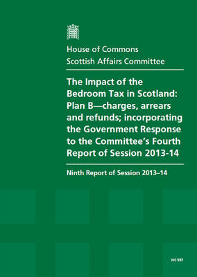 The impact of the bedroom tax in Scotland: Plan B-charges, arrears and refunds; incorporating the Government response to the Committee's fourth report of session 2013-14, ninth report of session 2013-14, report, together with formal minutes relating to the report - House of Commons Papers 2013-14 937 (Paperback)