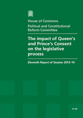 The impact of Queen's and Prince's Consent on the legislative process: eleventh report of session 2013-14 - House of Commons Papers 2013-14 784 (Paperback)