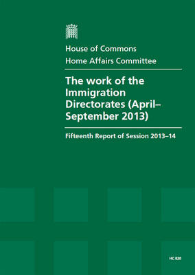 The work of the Immigration Directorates (April - September 2013): fifteenth report of session 2013-14, report, together with formal minutes and oral evidence - House of Commons Papers 2013-14 820 (Paperback)