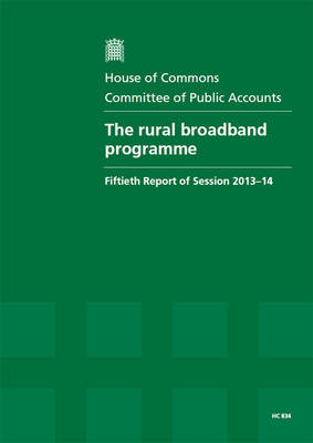 The rural broadband programme: fiftieth report of session 2013-14, Vol. 1: Report, together with formal minutes - House of Commons Papers 2013-14 834 (Paperback)