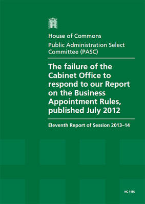 The failure of the Cabinet Office to respond to our report on the business appointment rules, published July 2012: eleventh report of session 2013-14, report, together with formal minutes relating to the report - House of Commons Papers 2013-14 1156 (Paperback)
