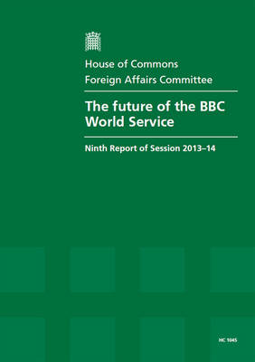 The future of the BBC World Service: ninth report of session 2013-14, report, together with formal minutes relating to the report - House of Commons Papers 2013-14 1045 (Paperback)