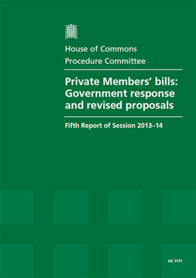 Private Members' bills: Government response and revised proposals, fifth report of session 2013-14, report, together with formal minutes relating to the report - House of Commons Papers 2013-14 1171 (Paperback)