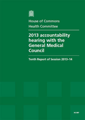 2013 accountability hearing with the General Medical Council: tenth report of session 2012-13, report, together with formal minutes relating to the report - House of Commons Papers 2013-14 897 (Paperback)