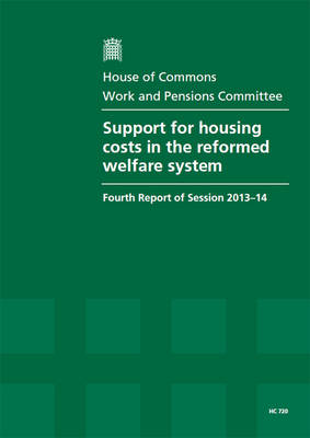 Support for housing costs in the reformed welfare system: fourth report of session 2013-14, report, together with formal minutes - House of Commons Papers 2013-14 720 (Paperback)