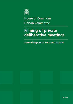 Filming of private deliberative meetings: second report of session 2013-14, report, together with formal minutes relating to the report - House of Commons Papers 2013-14 1203 (Paperback)