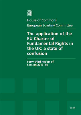 The application of the EU Charter of Fundamental Rights in the UK: a state of confusion, forty-third report of session 2013-14, report, together with formal minutes - House of Commons Papers 2013-14 979 (Paperback)