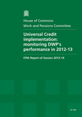 Universal Credit implementation: monitoring DWP's performance in 2012-13, fifth report of session 2013-14, report, together with formal minutes relating to the report - House of Commons Papers 2013-14 1209 (Paperback)