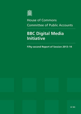 BBC digital media initiative: fifty-second report of session 2013-14, report, together with formal minutes relating to the report - House of Commons Papers 2013-14 985 (Paperback)