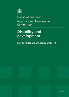 Disability and development: eleventh report, session 2013-14, report, together with formal relating to the report - House of Commons Papers 2013-14 947 (Paperback)