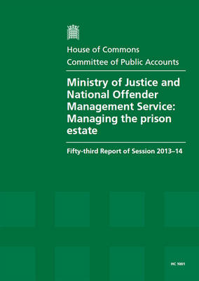 Ministry of Justice and National Offender Management Service: managing the prison estate, fifty-third report of session 2013-14, report, together with formal minutes related to the report - House of Commons Papers 2013-14 1001 (Paperback)