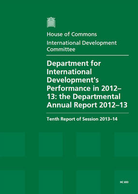 Department for International Development's performance in 2012-13: the Departmental annual report 2012-13, tenth report of session 2013-14, report, together with formal minutes relating to the report - House of Commons Papers 2013-14 693 (Paperback)