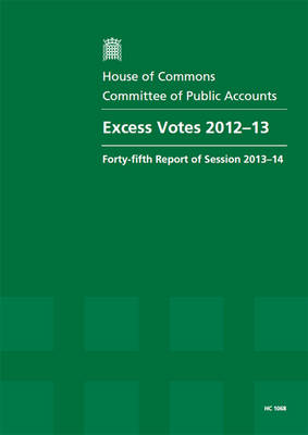 Excess votes 2012-13: forty-fifth report of session 2013-14, report, together with formal minutes - House of Commons Papers 2013-14 1068 (Paperback)