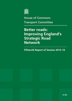 Better roads: improving England's strategic road network, fifteenth report of session 2013-14, report, together with formal minutes relating to the report - House of Commons Papers 2013-14 850 (Paperback)