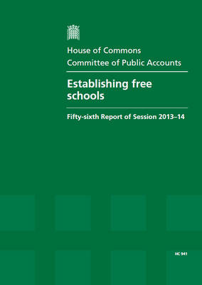 Establishing free schools: fifty-sixth report of session 2013-14, report, together with formal minutes, oral and written evidence - House of Commons Papers 2013-14 941 (Paperback)