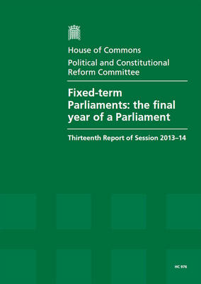 Fixed-term Parliaments: the final year of a Parliament, thirteenth report of session 2013-14, report, together with formal minutes relating to the report - House of Commons Papers 2013-14 976 (Paperback)