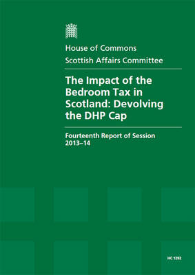 The impact of the bedroom tax in Scotland: devolving the DHP cap, fourteenth report of session 2013-14, report, together with formal minutes - House of Commons Papers 2013-14 1292 (Paperback)