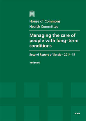 Managing the care of people with long-term conditions: second report of session 2014-15, Vol. 1: Report, together with formal minutes, oral and written evidence - House of Commons Papers 2014-15 401 (Paperback)